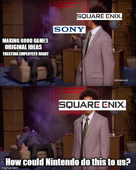 Eric Andre Square Enix | MAKING GOOD GAMES How could Nintendo do this to us? ORIGINAL IDEAS TREATING EMPLOYEES RIGHT | image tagged in eric andre,square enix,nintendo,sony | made w/ Imgflip meme maker