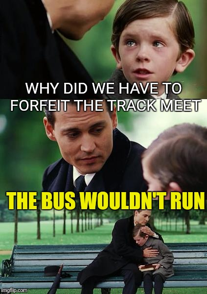 Sad, but True | WHY DID WE HAVE TO FORFEIT THE TRACK MEET THE BUS WOULDN'T RUN | image tagged in memes,finding neverland,funny | made w/ Imgflip meme maker