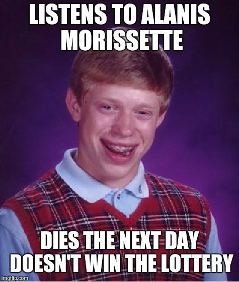 Isn't It Ironic? | LISTENS TO ALANIS MORISSETTE DIES THE NEXT DAY DOESN'T WIN THE LOTTERY | image tagged in memes,bad luck brian,ironic | made w/ Imgflip meme maker