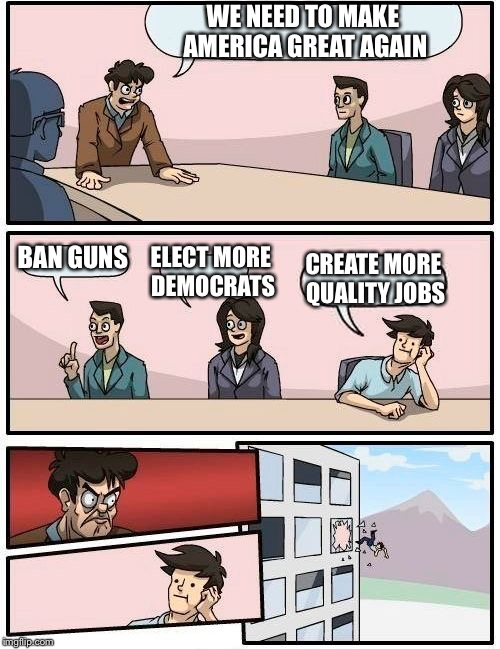 Boardroom Meeting Suggestion Meme | WE NEED TO MAKE AMERICA GREAT AGAIN BAN GUNS ELECT MORE DEMOCRATS CREATE MORE QUALITY JOBS | image tagged in memes,boardroom meeting suggestion | made w/ Imgflip meme maker