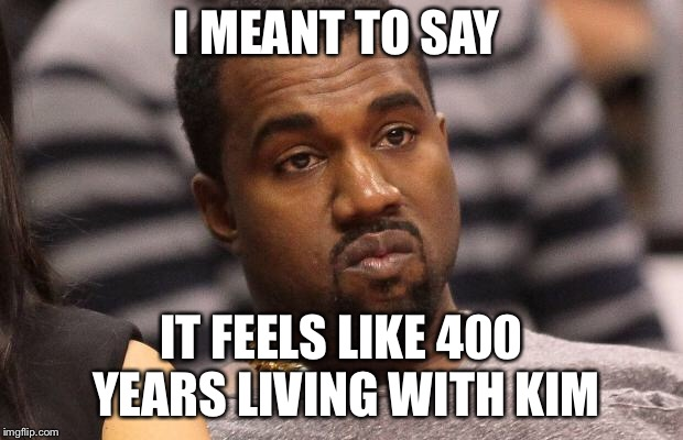 400 years | I MEANT TO SAY IT FEELS LIKE 400 YEARS LIVING WITH KIM | image tagged in kanye west | made w/ Imgflip meme maker