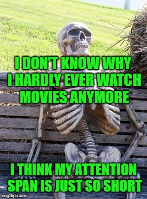 Waiting Skeleton Meme | I DON'T KNOW WHY I HARDLY EVER WATCH MOVIES ANYMORE I THINK MY ATTENTION SPAN IS JUST SO SHORT | image tagged in memes,waiting skeleton | made w/ Imgflip meme maker