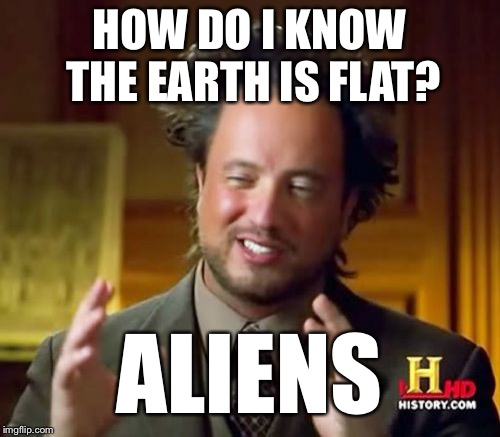 Ancient Aliens | HOW DO I KNOW THE EARTH IS FLAT? ALIENS | image tagged in memes,ancient aliens,flat earth,conspiracy theory,special kind of stupid | made w/ Imgflip meme maker