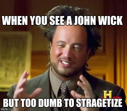 Ancient Aliens Meme | WHEN YOU SEE A JOHN WICK BUT TOO DUMB TO STRAGETIZE | image tagged in memes,ancient aliens | made w/ Imgflip meme maker