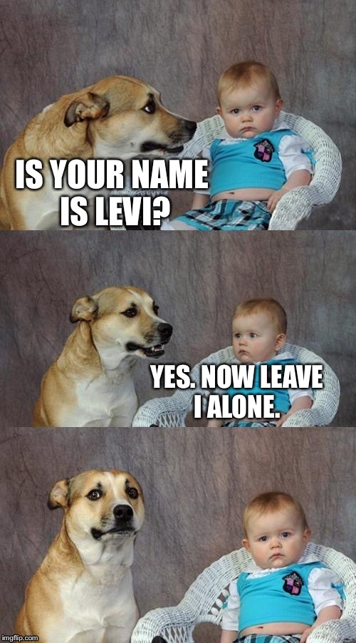 IS YOUR NAME IS LEVI? YES. NOW LEAVE I ALONE. | made w/ Imgflip meme maker