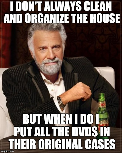 The Most Interesting Man In The World Meme | I DON'T ALWAYS CLEAN AND ORGANIZE THE HOUSE BUT WHEN I DO I PUT ALL THE DVDS IN THEIR ORIGINAL CASES | image tagged in memes,the most interesting man in the world | made w/ Imgflip meme maker