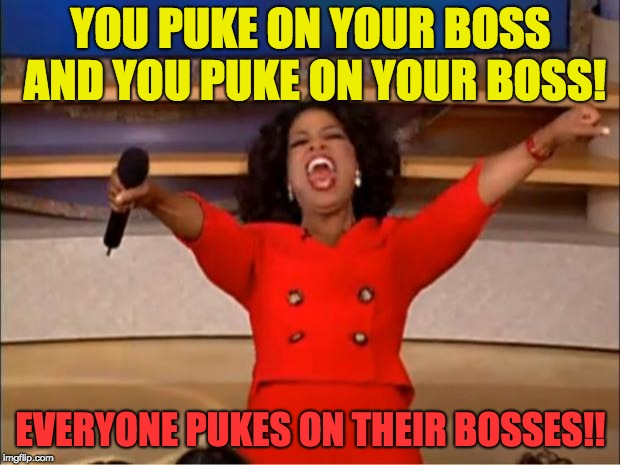 Oprah You Get A Meme | YOU PUKE ON YOUR BOSS AND YOU PUKE ON YOUR BOSS! EVERYONE PUKES ON THEIR BOSSES!! | image tagged in memes,oprah you get a | made w/ Imgflip meme maker