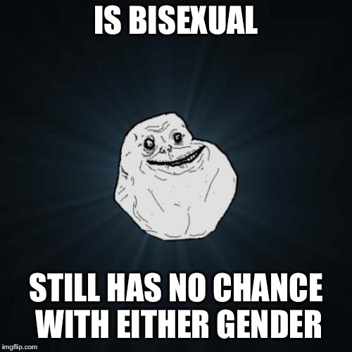 Forever Alone Meme | IS BISEXUAL STILL HAS NO CHANCE WITH EITHER GENDER | image tagged in memes,forever alone,bisexual,lgbt | made w/ Imgflip meme maker