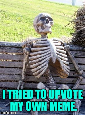 Waiting Skeleton Meme | I TRIED TO UPVOTE MY OWN MEME. | image tagged in memes,waiting skeleton | made w/ Imgflip meme maker