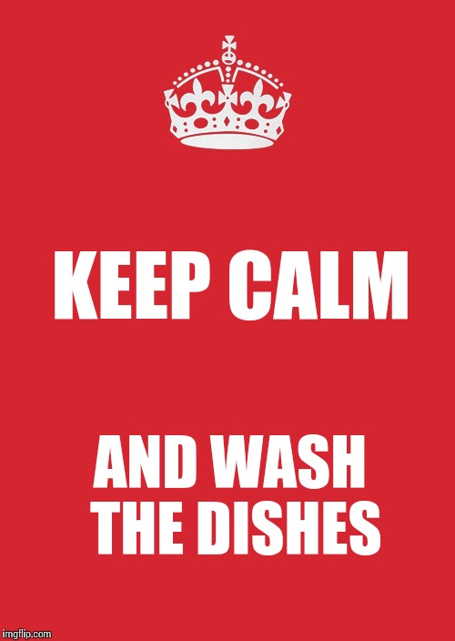 Keep Calm And Carry On Red Meme | KEEP CALM AND WASH THE DISHES | image tagged in memes,keep calm and carry on red | made w/ Imgflip meme maker