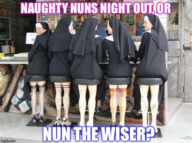 As long as they don't make a habit out of it... | NAUGHTY NUNS NIGHT OUT, OR NUN THE WISER? | image tagged in nuns,funny memes | made w/ Imgflip meme maker