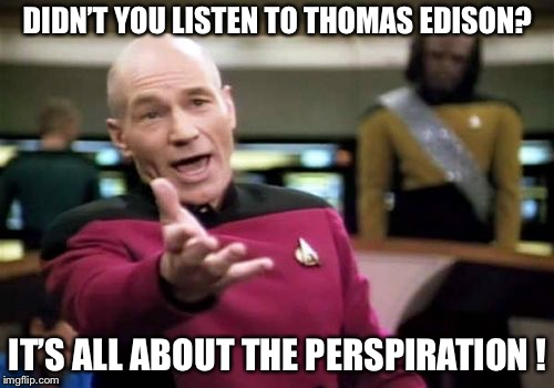 Picard Wtf Meme | DIDN'T YOU LISTEN TO THOMAS EDISON? IT'S ALL ABOUT THE PERSPIRATION ! | image tagged in memes,picard wtf | made w/ Imgflip meme maker