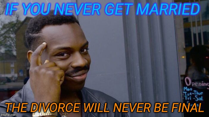 Roll Safe Think About It Meme | IF YOU NEVER GET MARRIED THE DIVORCE WILL NEVER BE FINAL | image tagged in memes,roll safe think about it,funny | made w/ Imgflip meme maker