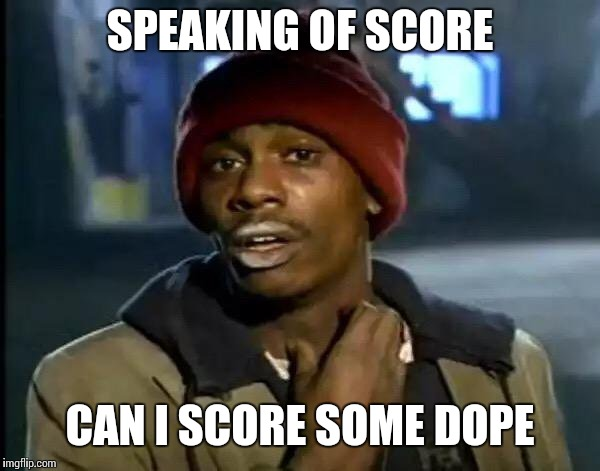 Y'all Got Any More Of That Meme | SPEAKING OF SCORE CAN I SCORE SOME DOPE | image tagged in memes,y'all got any more of that | made w/ Imgflip meme maker