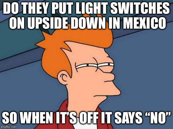 "Futurama Fry Meme | DO THEY PUT LIGHT SWITCHES ON UPSIDE DOWN IN MEXICO SO WHEN IT'S OFF IT SAYS ""NO"" 