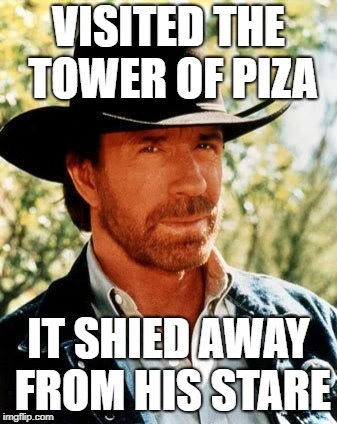 Chuck Norris Meme | VISITED THE TOWER OF PIZA IT SHIED AWAY FROM HIS STARE | image tagged in memes,chuck norris | made w/ Imgflip meme maker
