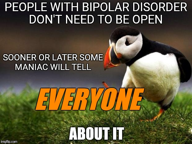 Unquiet Minds | PEOPLE WITH BIPOLAR DISORDER DON'T NEED TO BE OPEN SOONER OR LATER SOME MANIAC WILL TELL EVERYONE ABOUT IT | image tagged in memes,unpopular opinion puffin,funny | made w/ Imgflip meme maker