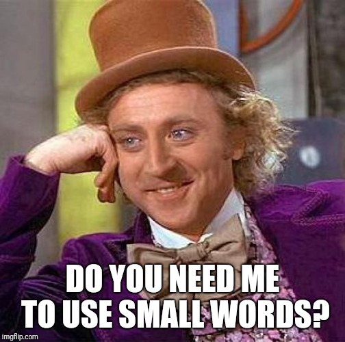 Creepy Condescending Wonka Meme | DO YOU NEED ME TO USE SMALL WORDS? | image tagged in memes,creepy condescending wonka | made w/ Imgflip meme maker