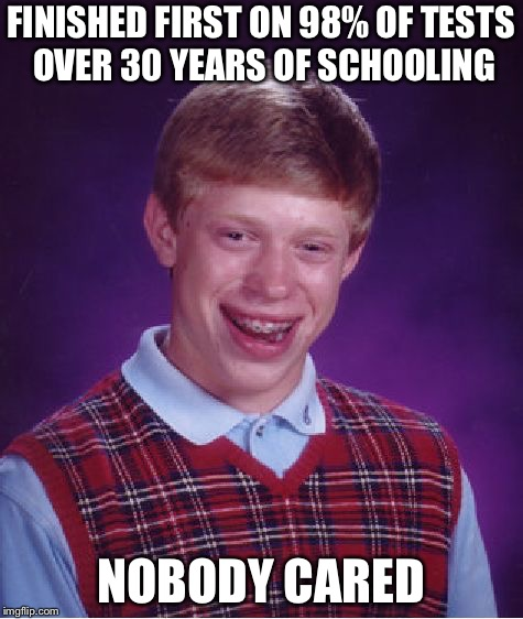 Bad Luck Brian Meme | FINISHED FIRST ON 98% OF TESTS OVER 30 YEARS OF SCHOOLING NOBODY CARED | image tagged in memes,bad luck brian | made w/ Imgflip meme maker