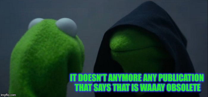 Evil Kermit Meme | IT DOESN'T ANYMORE ANY PUBLICATION THAT SAYS THAT IS WAAAY OBSOLETE | image tagged in memes,evil kermit | made w/ Imgflip meme maker