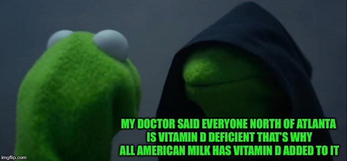 Evil Kermit Meme | MY DOCTOR SAID EVERYONE NORTH OF ATLANTA IS VITAMIN D DEFICIENT THAT'S WHY ALL AMERICAN MILK HAS VITAMIN D ADDED TO IT | image tagged in memes,evil kermit | made w/ Imgflip meme maker