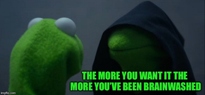 Evil Kermit Meme | THE MORE YOU WANT IT THE MORE YOU'VE BEEN BRAINWASHED | image tagged in memes,evil kermit | made w/ Imgflip meme maker