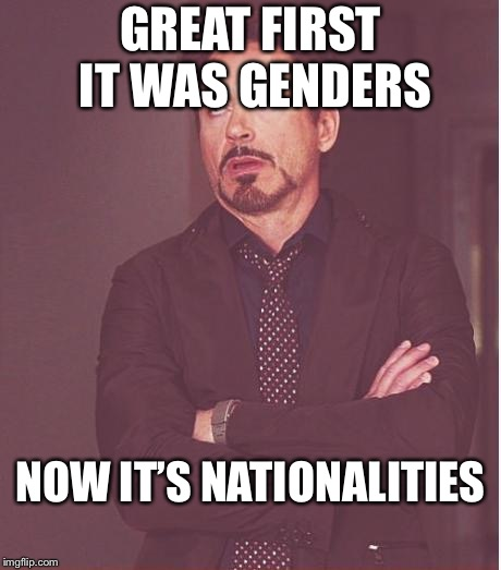 Face You Make Robert Downey Jr Meme | GREAT FIRST IT WAS GENDERS NOW IT'S NATIONALITIES | image tagged in memes,face you make robert downey jr | made w/ Imgflip meme maker