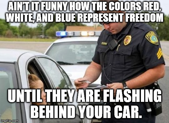 TRAFFIC COP | AIN'T IT FUNNY HOW THE COLORS RED, WHITE, AND BLUE REPRESENT FREEDOM UNTIL THEY ARE FLASHING BEHIND YOUR CAR. | image tagged in traffic cop | made w/ Imgflip meme maker
