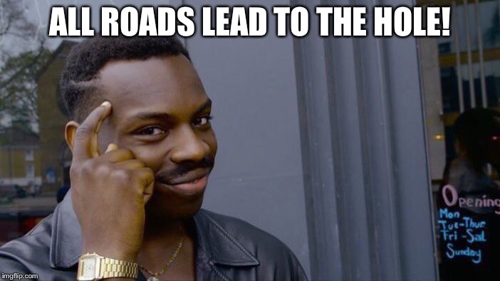 Roll Safe Think About It Meme | ALL ROADS LEAD TO THE HOLE! | image tagged in memes,roll safe think about it | made w/ Imgflip meme maker