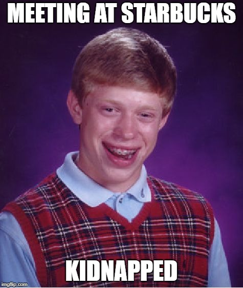 Bad Luck Brian Meme | MEETING AT STARBUCKS KIDNAPPED | image tagged in memes,bad luck brian | made w/ Imgflip meme maker