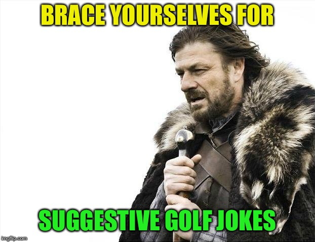 Brace Yourselves X is Coming Meme | BRACE YOURSELVES FOR SUGGESTIVE GOLF JOKES | image tagged in memes,brace yourselves x is coming | made w/ Imgflip meme maker