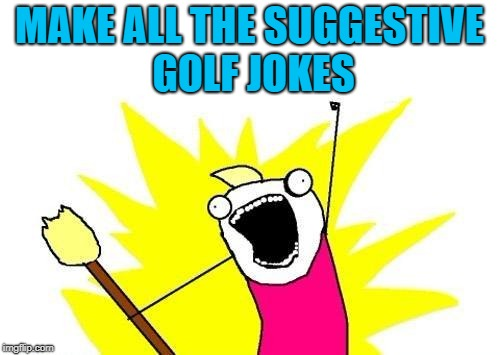 X All The Y Meme | MAKE ALL THE SUGGESTIVE GOLF JOKES | image tagged in memes,x all the y | made w/ Imgflip meme maker