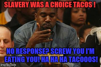 What You Tacoing About Kanye? | SLAVERY WAS A CHOICE TACOS ! NO RESPONSE? SCREW YOU I'M EATING YOU! HA HA HA TACOOOS! | image tagged in kanye nachos,slavery,donald trump,kanye west,kim kardashian | made w/ Imgflip meme maker