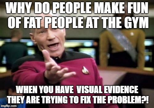 Picard Wtf Meme | WHY DO PEOPLE MAKE FUN OF FAT PEOPLE AT THE GYM WHEN YOU HAVE  VISUAL EVIDENCE THEY ARE TRYING TO FIX THE PROBLEM?! | image tagged in memes,picard wtf | made w/ Imgflip meme maker