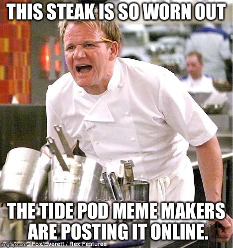 Yes chef  | THIS STEAK IS SO WORN OUT THE TIDE POD MEME MAKERS ARE POSTING IT ONLINE. | image tagged in memes,chef gordon ramsay | made w/ Imgflip meme maker