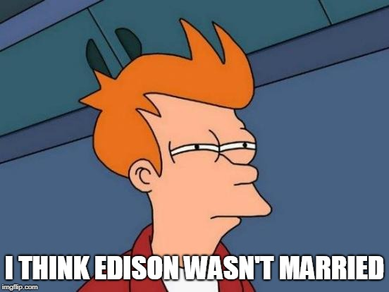 Futurama Fry Meme | I THINK EDISON WASN'T MARRIED | image tagged in memes,futurama fry | made w/ Imgflip meme maker