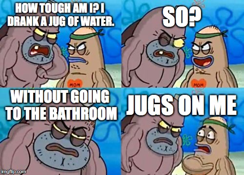 How Tough Are You Meme | HOW TOUGH AM I? I DRANK A JUG OF WATER. SO? WITHOUT GOING TO THE BATHROOM JUGS ON ME | image tagged in memes,how tough are you | made w/ Imgflip meme maker