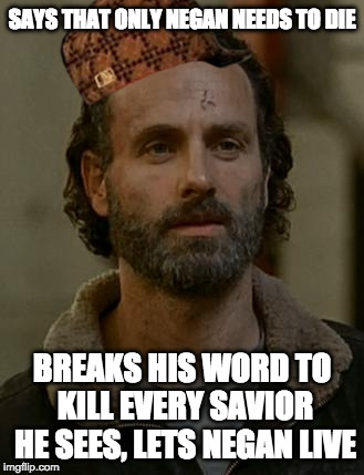 SAYS THAT ONLY NEGAN NEEDS TO DIE BREAKS HIS WORD TO KILL EVERY SAVIOR HE SEES, LETS NEGAN LIVE | image tagged in rick grimes,scumbag | made w/ Imgflip meme maker