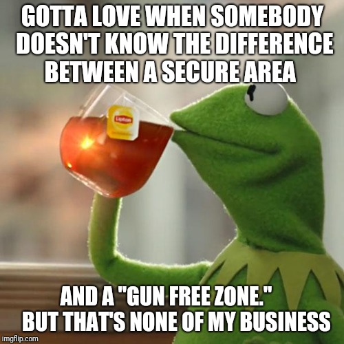 "But Thats None Of My Business | GOTTA LOVE WHEN SOMEBODY DOESN'T KNOW THE DIFFERENCE BETWEEN A SECURE AREA AND A ""GUN FREE ZONE.""     BUT THAT'S NONE OF MY BUSINESS 