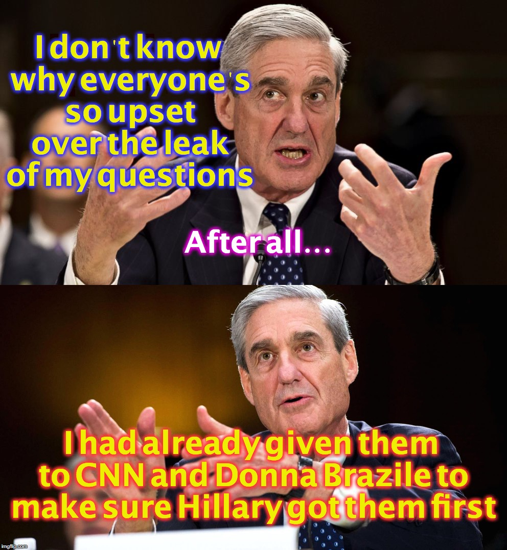 I don't know why everyone's so upset over the leak of my questions I had already given them to CNN and Donna Brazile to make sure Hillary go | image tagged in robert mueller | made w/ Imgflip meme maker