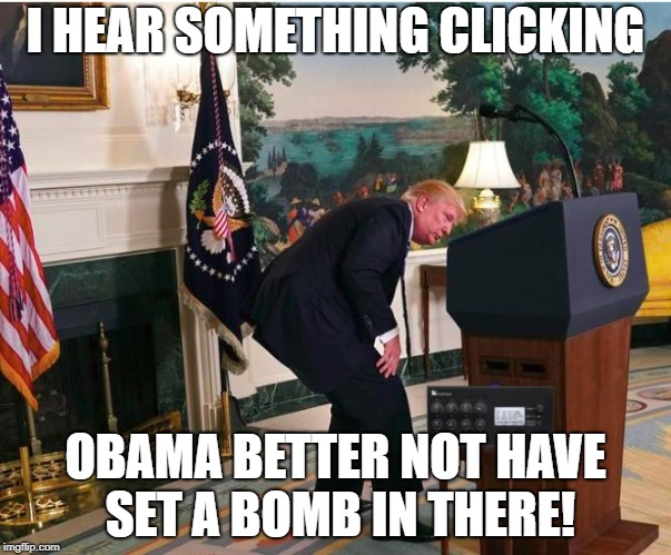 Someone set us up the bomb? | I HEAR SOMETHING CLICKING OBAMA BETTER NOT HAVE SET A BOMB IN THERE! | image tagged in tick tock | made w/ Imgflip meme maker
