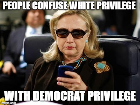 Hillary Clinton Cellphone | PEOPLE CONFUSE WHITE PRIVILEGE WITH DEMOCRAT PRIVILEGE | image tagged in memes,hillary clinton cellphone | made w/ Imgflip meme maker