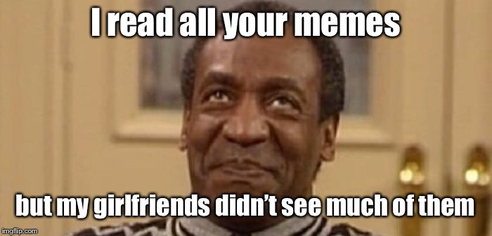 I read all your memes but my girlfriends didn't see much of them | made w/ Imgflip meme maker