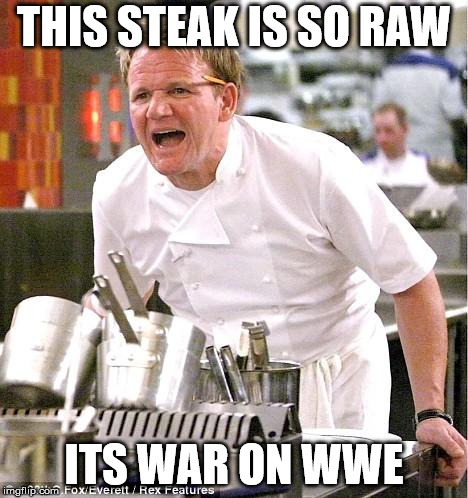 Chef Gordon Ramsay Meme | THIS STEAK IS SO RAW ITS WAR ON WWE | image tagged in memes,chef gordon ramsay | made w/ Imgflip meme maker