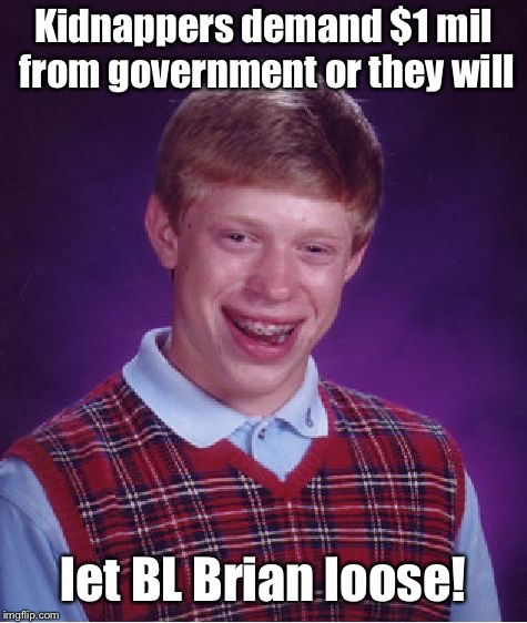 Bad Luck Brian Meme | Kidnappers demand $1 mil from government or they will let BL Brian loose! | image tagged in memes,bad luck brian | made w/ Imgflip meme maker