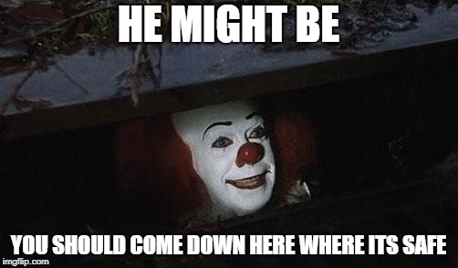 Clown it | HE MIGHT BE YOU SHOULD COME DOWN HERE WHERE ITS SAFE | image tagged in clown it | made w/ Imgflip meme maker