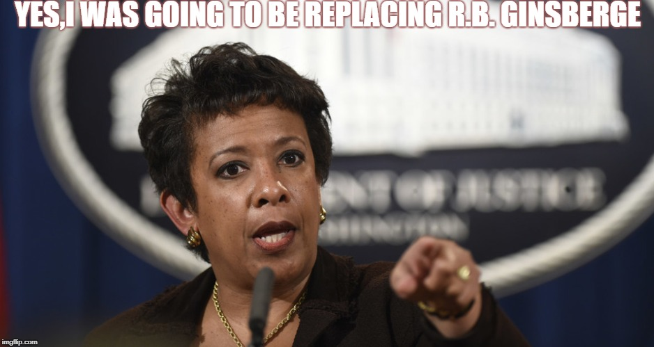 Loretta Lynch | YES,I WAS GOING TO BE REPLACING R.B. GINSBERGE | image tagged in loretta lynch | made w/ Imgflip meme maker