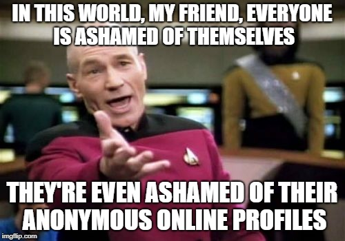 Picard Wtf Meme | IN THIS WORLD, MY FRIEND, EVERYONE IS ASHAMED OF THEMSELVES THEY'RE EVEN ASHAMED OF THEIR ANONYMOUS ONLINE PROFILES | image tagged in memes,picard wtf | made w/ Imgflip meme maker