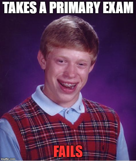 Bad Luck Brian Meme | TAKES A PRIMARY EXAM FAILS | image tagged in memes,bad luck brian | made w/ Imgflip meme maker