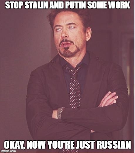 Face You Make Robert Downey Jr Meme | STOP STALIN AND PUTIN SOME WORK OKAY, NOW YOU'RE JUST RUSSIAN | image tagged in memes,face you make robert downey jr | made w/ Imgflip meme maker